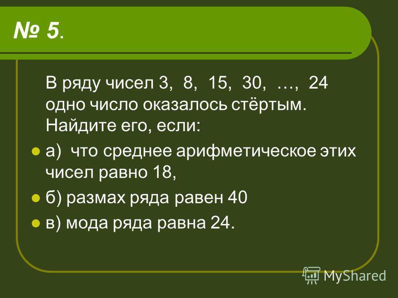 5. В ряду чисел 3, 8, 15, 30, …, 24 одно число оказалось стёртым. Найдите его, если: а) что среднее арифметическое этих чисел равно 18, б) размах ряда равен 40 в) мода ряда равна 24.