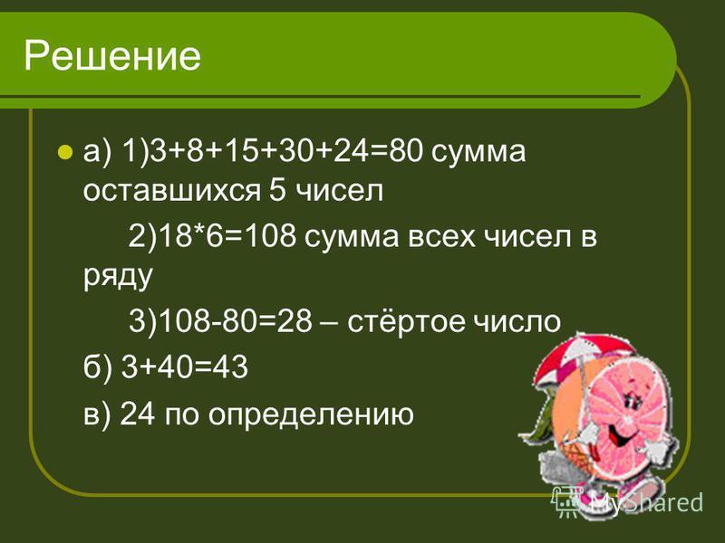 Решение а) 1)3+8+15+30+24=80 сумма оставшихся 5 чисел 2)18*6=108 сумма всех чисел в ряду 3)108-80=28 – стёртое число б) 3+40=43 в) 24 по определению