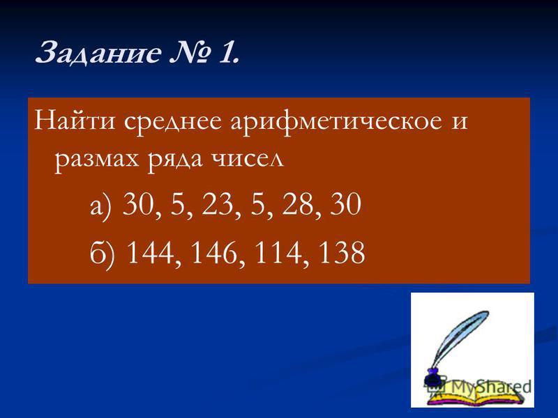 Задание 1. Найти среднее арифметическое и размах ряда чисел а) 30, 5, 23, 5, 28, 30 б) 144, 146, 114, 138