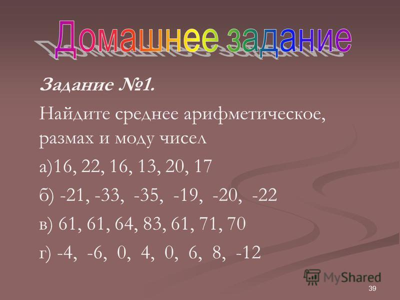 39 Задание 1. Найдите среднее арифметическое, размах и моду чисел а)16, 22, 16, 13, 20, 17 б) -21, -33, -35, -19, -20, -22 в) 61, 61, 64, 83, 61, 71, 70 г) -4, -6, 0, 4, 0, 6, 8, -12