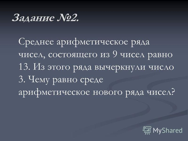Задание 2. Среднее арифметическое ряда чисел, состоящего из 9 чисел равно 13. Из этого ряда вычеркнули число 3. Чему равно среде арифметическое нового ряда чисел?