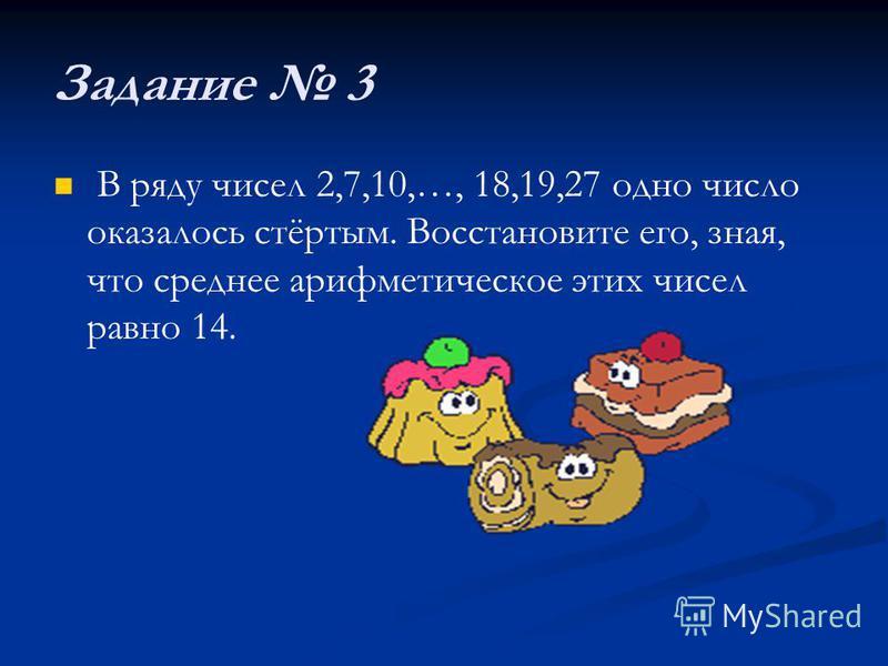 Задание 3 В ряду чисел 2,7,10,…, 18,19,27 одно число оказалось стёртым. Восстановите его, зная, что среднее арифметическое этих чисел равно 14.