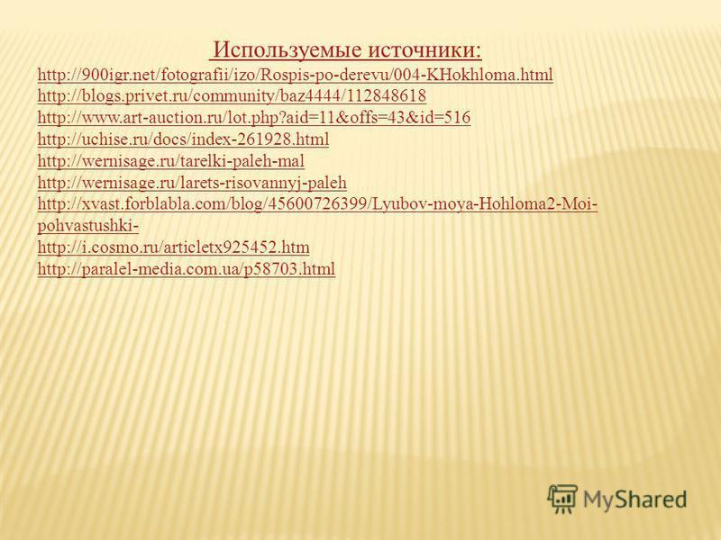 Используемые источники: http://900igr.net/fotografii/izo/Rospis-po-derevu/004-KHokhloma.html http://blogs.privet.ru/community/baz4444/112848618 http://www.art-auction.ru/lot.php?aid=11&offs=43&id=516 http://uchise.ru/docs/index-261928.html http://wer