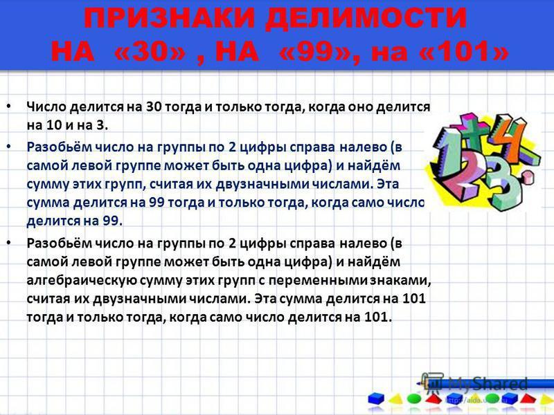 ПРИЗНАКИ ДЕЛИМОСТИ НА «30», НА «99», на «101» Число делится на 30 тогда и только тогда, когда оно делится на 10 и на 3. Разобьём число на группы по 2 цифры справа налево (в самой левой группе может быть одна цифра) и найдём сумму этих групп, считая и