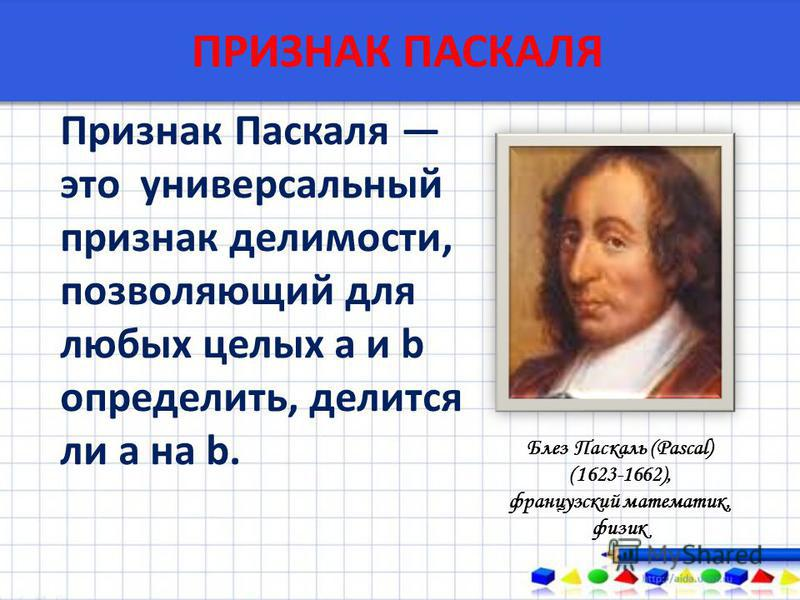 ПРИЗНАК ПАСКАЛЯ Признак Паскаля это универсальный признак делимости, позволяющий для любых целых a и b определить, делится ли a на b. Блез Паскаль (Pascal) (1623-1662), французский математик, физик