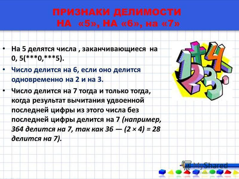ПРИЗНАКИ ДЕЛИМОСТИ НА «5», НА «6», на «7» На 5 делятся числа, заканчивающиеся на 0, 5(***0,***5). Число делится на 6, если оно делится одновременно на 2 и на 3. Число делится на 7 тогда и только тогда, когда результат вычитания удвоенной последней ци