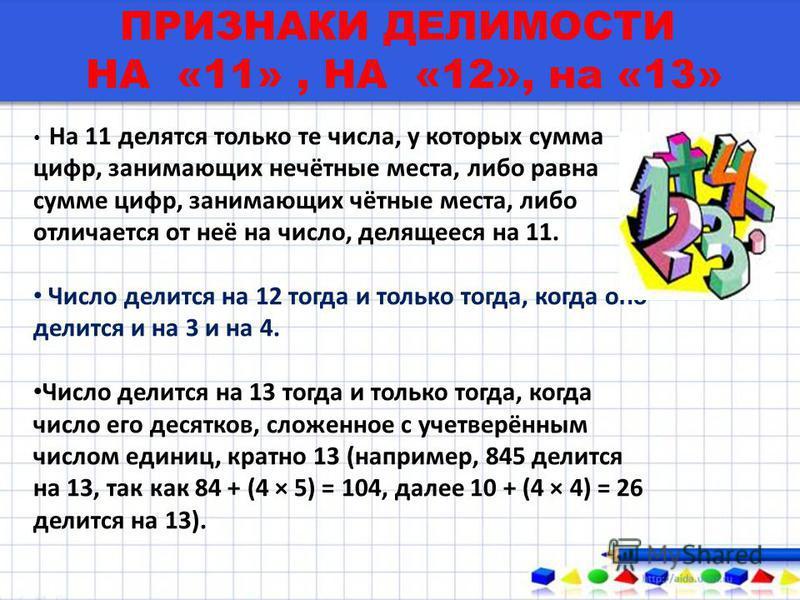 ПРИЗНАКИ ДЕЛИМОСТИ НА «11», НА «12», на «13» На 11 делятся только те числа, у которых сумма цифр, занимающих нечётные места, либо равна сумме цифр, занимающих чётные места, либо отличается от неё на число, делящееся на 11. Число делится на 12 тогда и