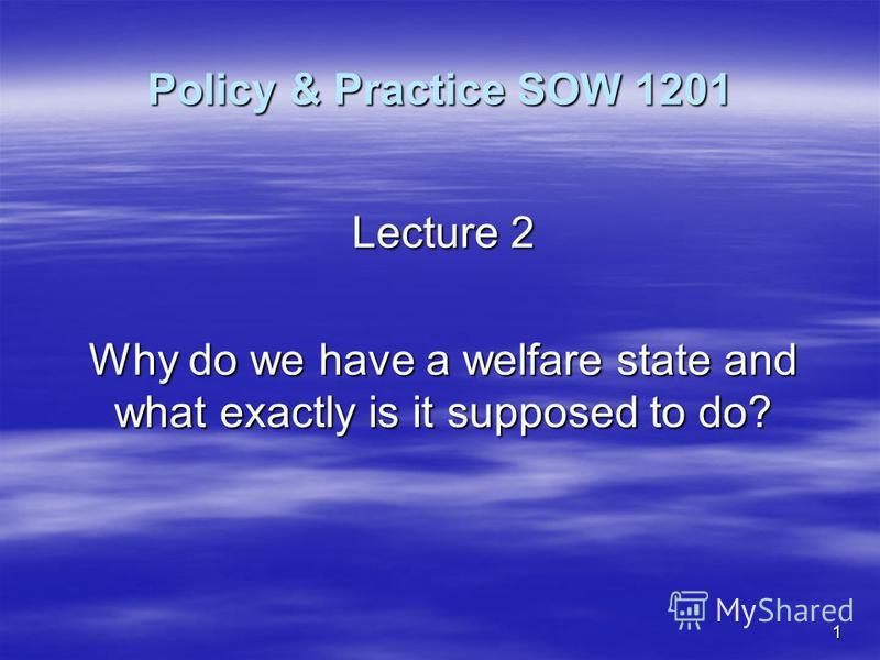 1 Policy & Practice SOW 1201 Lecture 2 Why do we have a welfare state and what exactly is it supposed to do?
