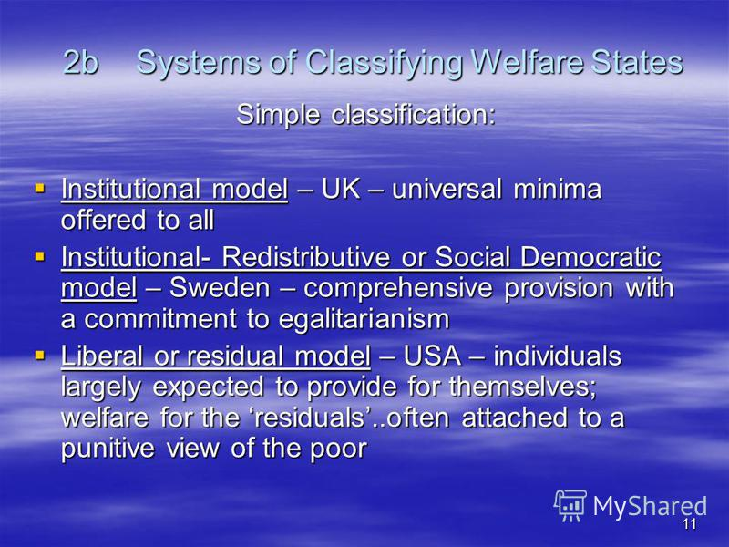 11 2bSystems of Classifying Welfare States Simple classification: Institutional model – UK – universal minima offered to all Institutional model – UK – universal minima offered to all Institutional- Redistributive or Social Democratic model – Sweden