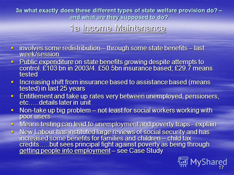 17 3a what exactly does these different types of state welfare provision do? – and what are they supposed to do? 1a Income Maintenance involves some redistribution – through some state benefits – last week/session involves some redistribution – throu