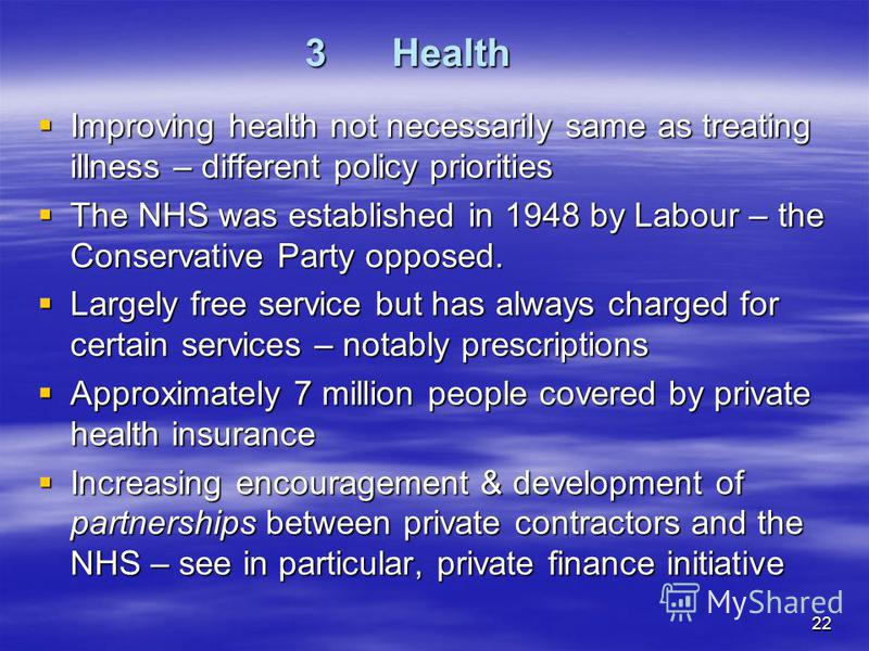 22 3Health Improving health not necessarily same as treating illness – different policy priorities Improving health not necessarily same as treating illness – different policy priorities The NHS was established in 1948 by Labour – the Conservative Pa
