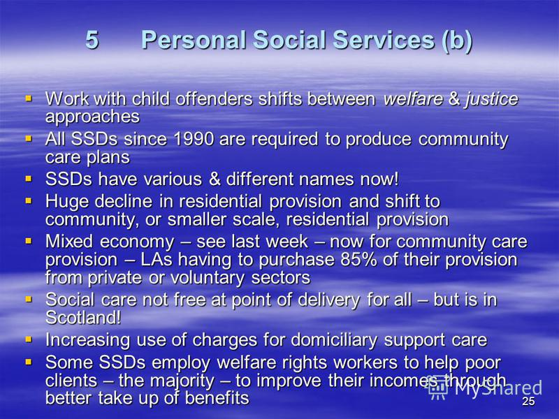 25 5Personal Social Services (b) Work with child offenders shifts between welfare & justice approaches Work with child offenders shifts between welfare & justice approaches All SSDs since 1990 are required to produce community care plans All SSDs sin
