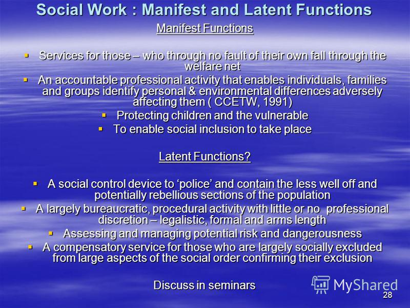 28 Social Work : Manifest and Latent Functions Manifest Functions Services for those – who through no fault of their own fall through the welfare net Services for those – who through no fault of their own fall through the welfare net An accountable p
