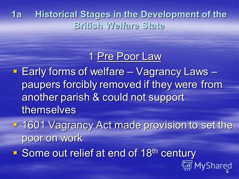 5 1aHistorical Stages in the Development of the British Welfare State 1Pre Poor Law Early forms of welfare – Vagrancy Laws – paupers forcibly removed if they were from another parish & could not support themselves Early forms of welfare – Vagrancy La
