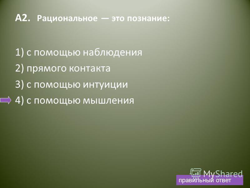 А2. Рациональное это познание: 1) с помощью наблюдения 2) прямого контакта 3) с помощью интуиции 4) с помощью мышления правильный ответ