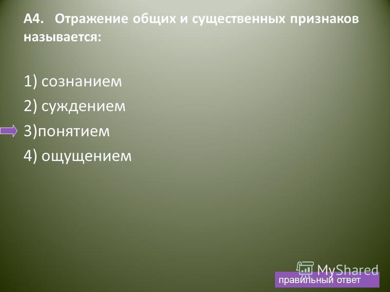 А4. Отражение общих и существенных признаков называется: 1) сознанием 2) суждением 3)понятием 4) ощущением правильный ответ