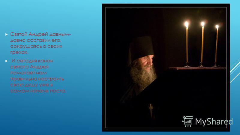 Святой Андрей давным- давно составил его, сокрушаясь о своих грехах. И сегодня канон святого Андрея помогает нам правильно настроить свою душу уже в самом начале поста.
