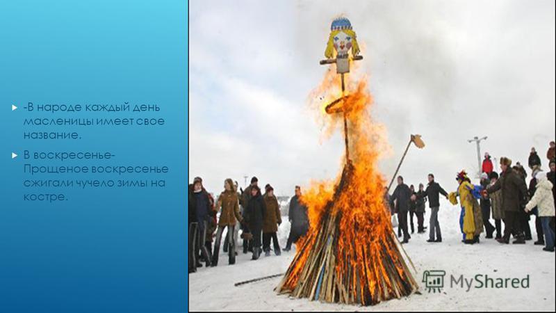 -В народе каждый день масленицы имеет свое название. В воскресенье- Прощеное воскресенье сжигали чучело зимы на костре.