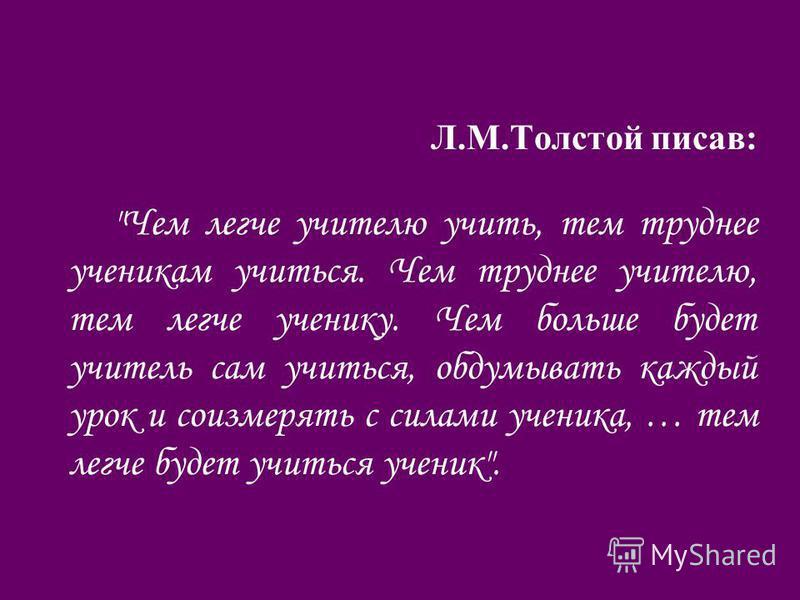Л.М.Толстой писав: Чем легче учителю учить, тем труднее ученикам учиться. Чем труднее учителю, тем легче ученику. Чем больше будет учитель сам учиться, обдумывать каждый урок и соизмерять с силами ученика, … тем легче будет учиться ученик.