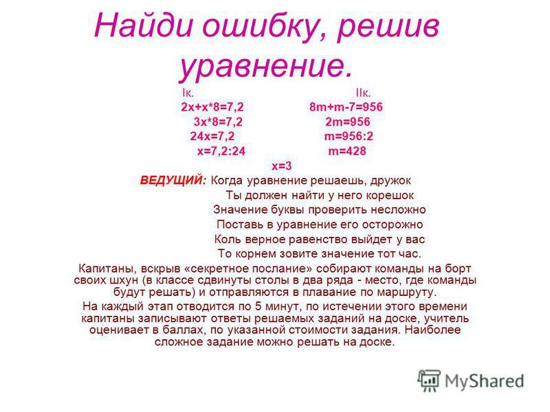 Найди ошибку, решив уравнение. Iк. IIк. 2 х+х*8=7,2 8m+m-7=956 3 х*8=7,2 2m=956 24 х=7,2 m=956:2 х=7,2:24 m=428 х=3 ВЕДУЩИЙ: Когда уравнение решаешь, дружок Ты должен найти у него корешок Значение буквы проверить несложно Поставь в уравнение его осто