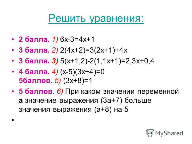 Решить уравнения: 2 балла. 1) 6 х-3=4 х+1 3 балла. 2) 2(4 х+2)=3(2 х+1)+4 х 3 балла. 3) 5(х+1,2)-2(1,1 х+1)=2,3 х+0,4 4 балла. 4) (х-5)(3 х+4)=0 5 баллов. 5) (3 х+8)=1 5 баллов. 6) При каком значении переменной а значение выражения (3 а+7) больше зна