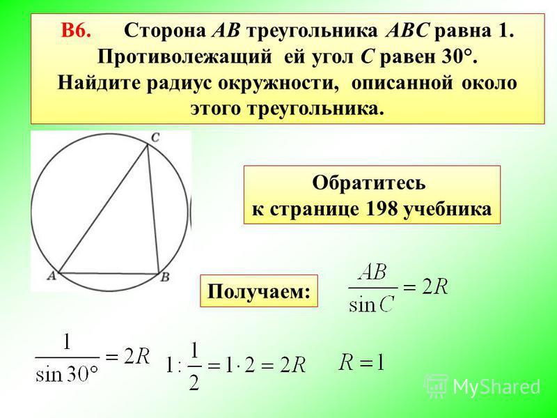 В6. Сторона AB треугольника ABC равна 1. Противолежащий ей угол C равен 30°. Найдите радиус окружности, описанной около этого треугольника. Обратитесь к странице 198 учебника Получаем: