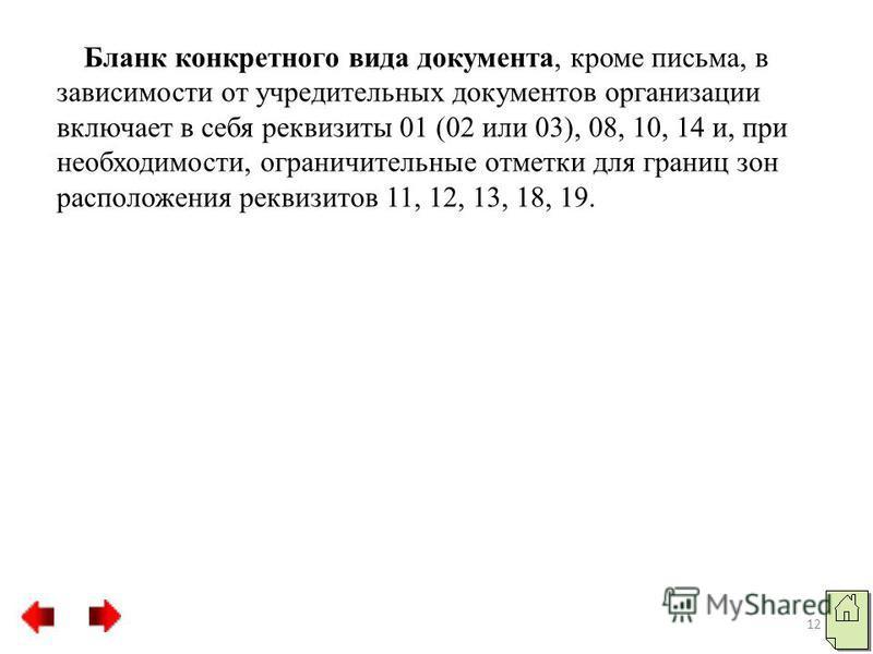 Бланк конкретного вида документа, кроме письма, в зависимости от учредительных документов организации включает в себя реквизиты 01 (02 или 03), 08, 10, 14 и, при необходимости, ограничительные отметки для границ зон расположения реквизитов 11, 12, 13