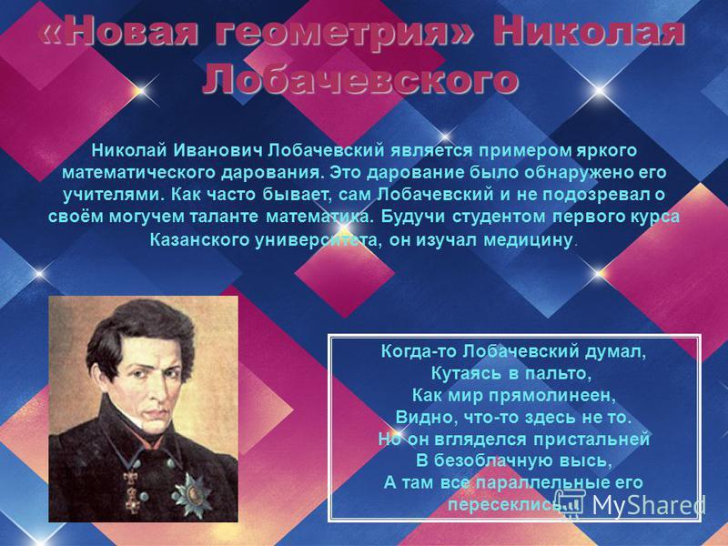 «Новая геометрия» Николая Лобачевского Николай Иванович Лобачевский является примером яркого математического дарования. Это дарование было обнаружено его учителями. Как часто бывает, сам Лобачевский и не подозревал о своём могучем таланте математика.