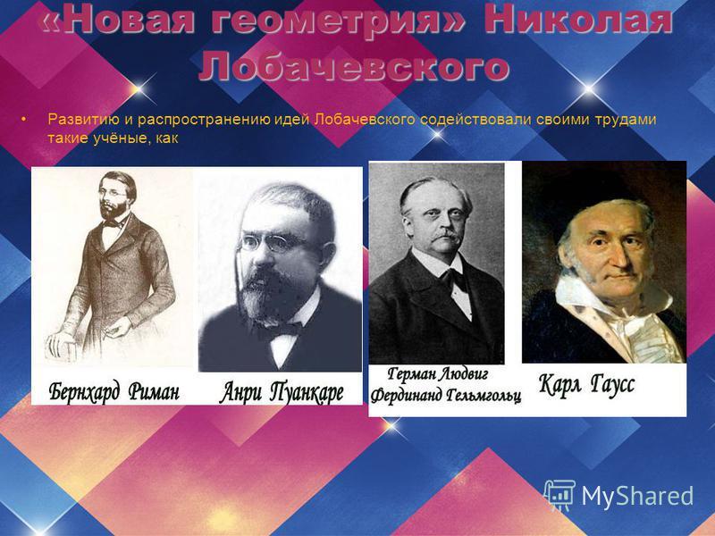 Развитию и распространению идей Лобачевского содействовали своими трудами такие учёные, как «Новая геометрия» Николая Лобачевского