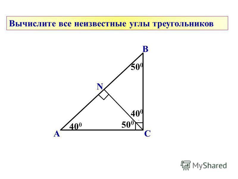 А В С ? ? 500500 40 0 Вычислите все неизвестные углы треугольников N ? 40 0 ? 500500
