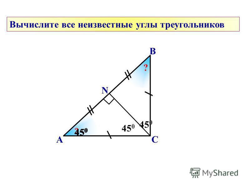 450450 ? 450450 А В С 450450 Вычислите все неизвестные углы треугольников N ? ? 450450
