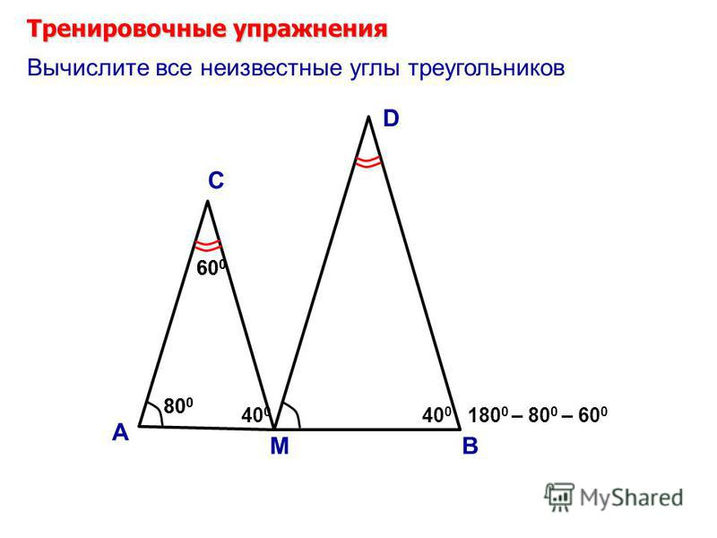 80 0 60 0 Тренировочные упражнения А С Вычислите все неизвестные углы треугольников М 60 0 В D 180 0 – 80 0 – 60 0 40 0