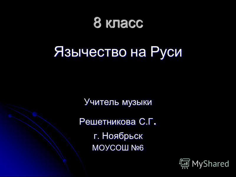 8 класс Язычество на Руси Учитель музыки Решетникова С.Г. г. Ноябрьск МОУСОШ 6