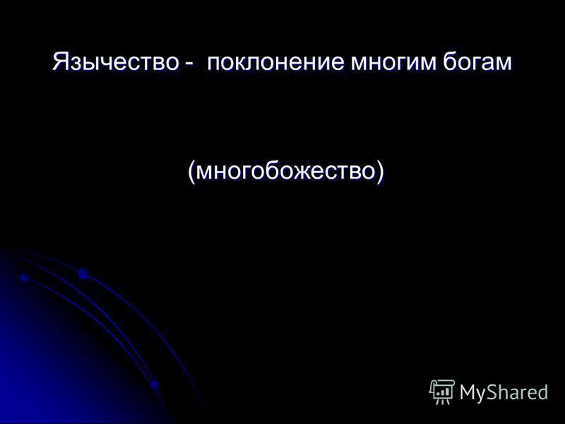 Язычество - поклонение многим богам Язычество - поклонение многим богам (много божество) (много божество)