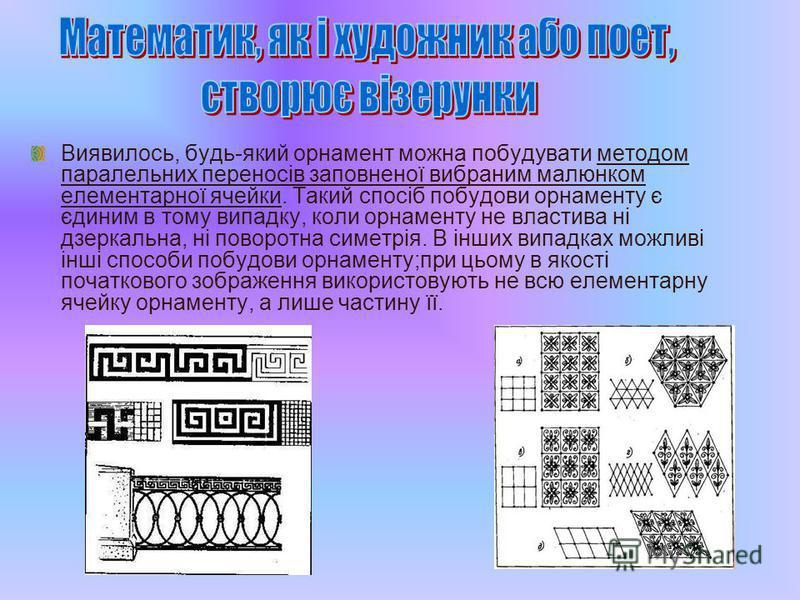 Виявилось, будь-який орнамент можна побудувати методом паралельних переносів заповненої вибраним малюнком елементарної ячейки. Такий спосіб побудови орнаменту є єдиним в тому випадку, коли орнаменту не властива ні дзеркальна, ні поворотна симетрія. В