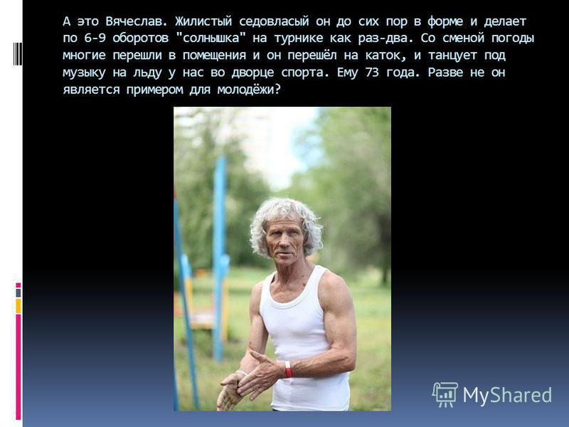 А это Вячеслав. Жилистый седовласый он до сих пор в форме и делает по 6-9 оборотов