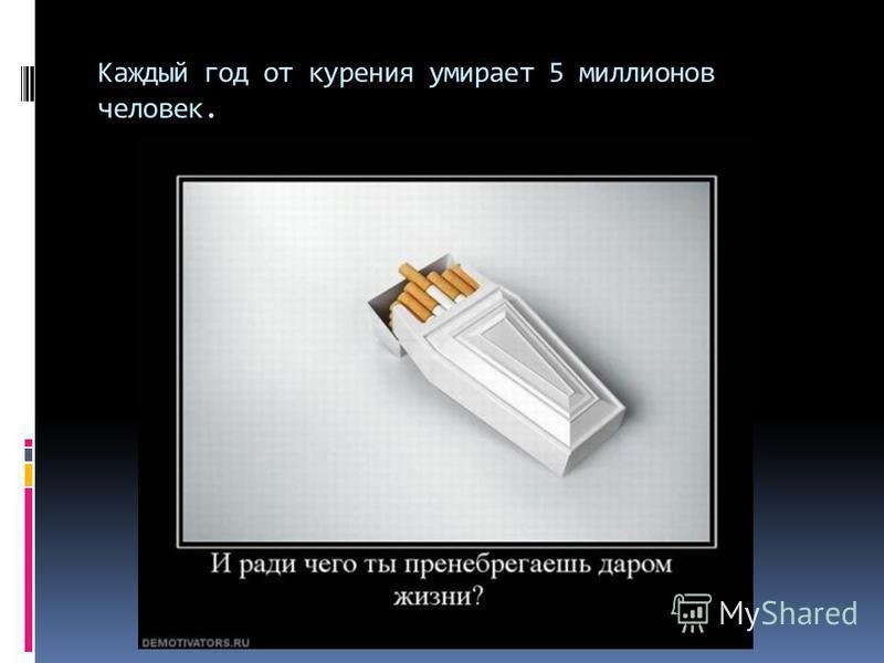 Каждый год от курения умирает 5 миллионов человек.