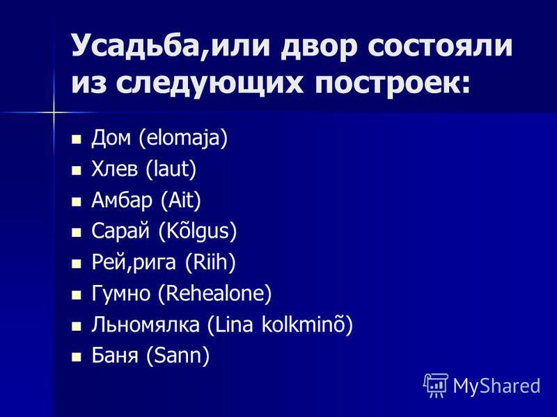 Усадьба,или двор состояли из следующих построек: Дом (elomaja) Хлев (laut) Амбар (Ait) Сарай (Kõlgus) Рей,рига (Riih) Гумно (Rehealone) Льномялка (Lina kolkminõ) Баня (Sann)