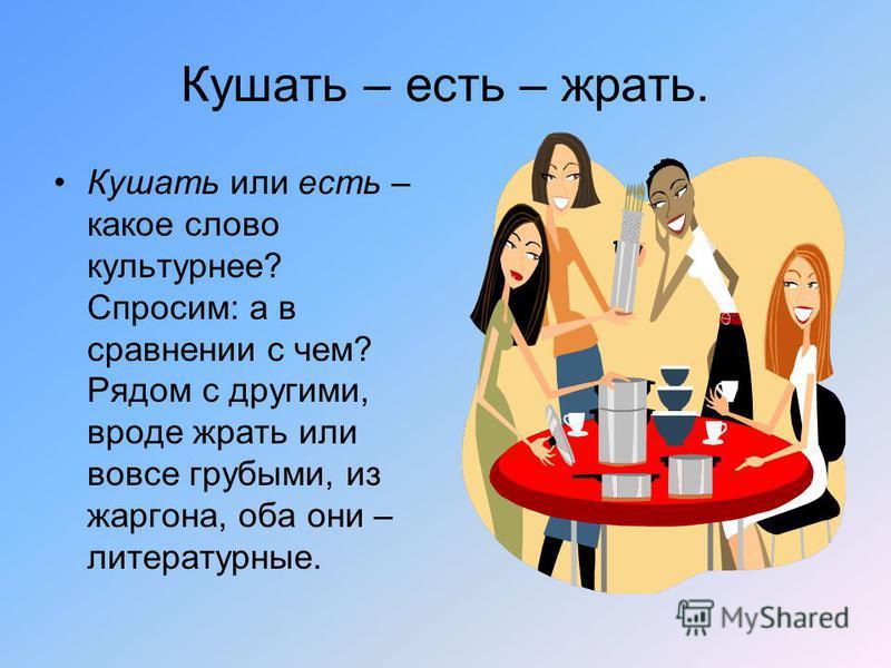 Кушать – есть – жрать. Кушать или есть – какое слово культурнее? Спросим: а в сравнении с чем? Рядом с другими, вроде жрать или вовсе грубыми, из жаргона, оба они – литературные.