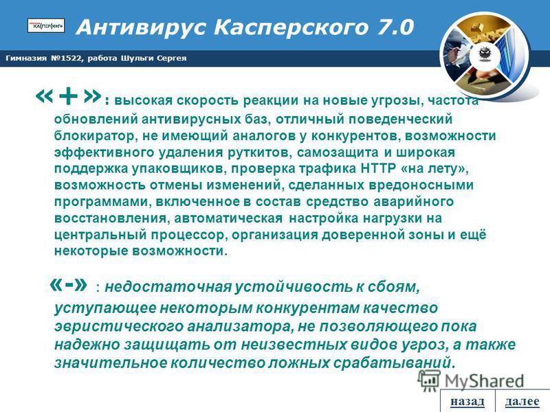 Гимназия 1522, работа Шульги Сергея Антивирус Касперского 7.0 «+» : высокая скорость реакции на новые угрозы, частота обновлений антивирусных баз, отличный поведенческий блокиратор, не имеющий аналогов у конкурентов, возможности эффективного удаления