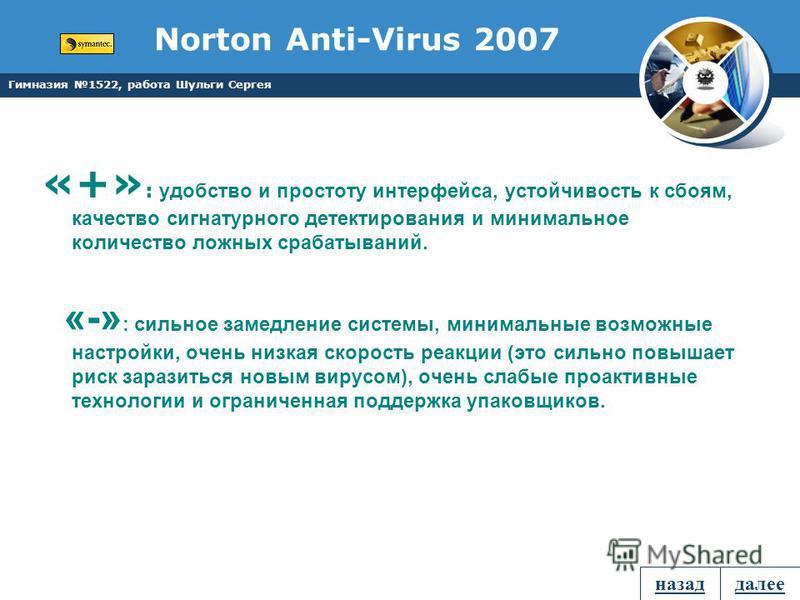 Гимназия 1522, работа Шульги Сергея Norton Anti-Virus 2007 «+» : удобство и простоту интерфейса, устойчивость к сбоям, качество сигнатурного детектирования и минимальное количество ложных срабатываний. «-» : сильное замедление системы, минимальные во