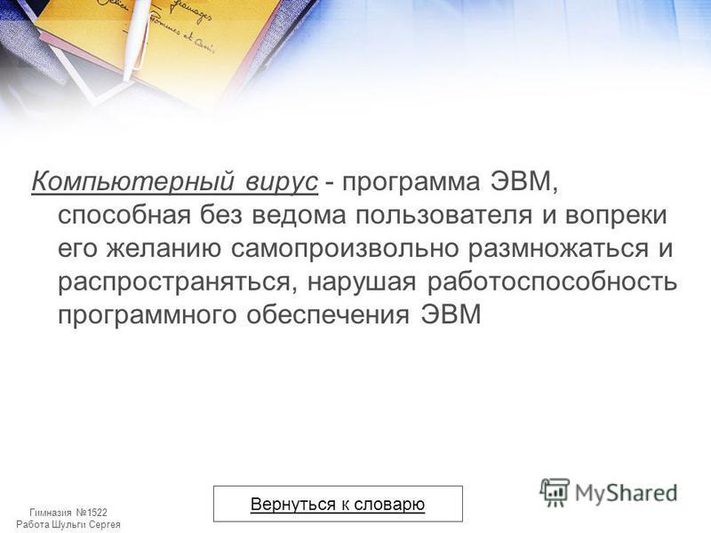 Гимназия 1522 Работа Шульги Сергея Компьютерный вирус - программа ЭВМ, способная без ведома пользователя и вопреки его желанию самопроизвольно размножаться и распространяться, нарушая работоспособность программного обеспечения ЭВМ Вернуться к словарю