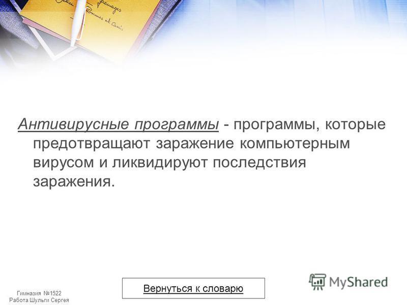 Гимназия 1522 Работа Шульги Сергея Антивирусные программы - программы, которые предотвращают заражение компьютерным вирусом и ликвидируют последствия заражения. Вернуться к словарю