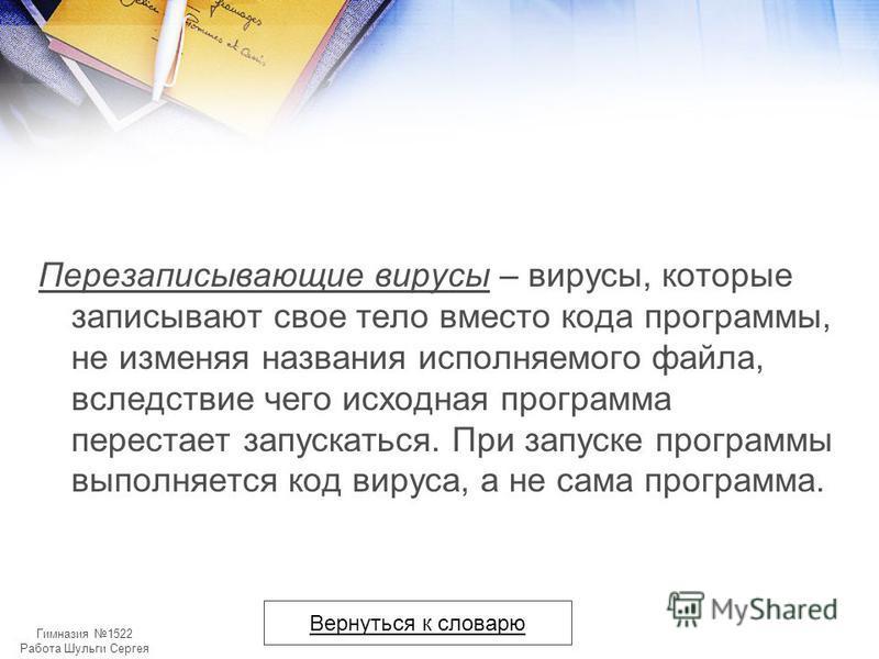 Гимназия 1522 Работа Шульги Сергея Перезаписывающие вирусы – вирусы, которые записывают свое тело вместо кода программы, не изменяя названия исполняемого файла, вследствие чего исходная программа перестает запускаться. При запуске программы выполняет