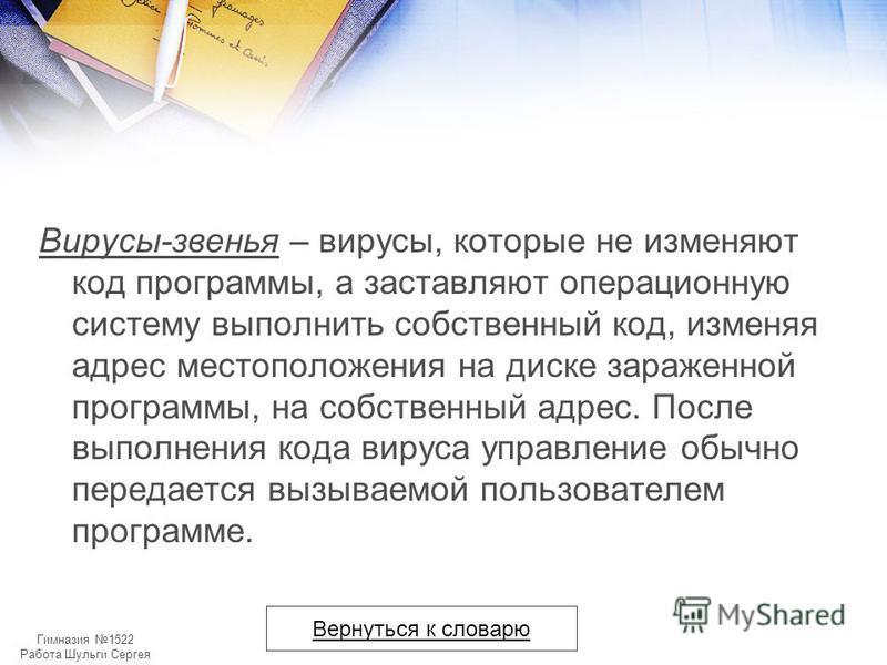 Гимназия 1522 Работа Шульги Сергея Вирусы-звенья – вирусы, которые не изменяют код программы, а заставляют операционную систему выполнить собственный код, изменяя адрес местоположения на диске зараженной программы, на собственный адрес. После выполне
