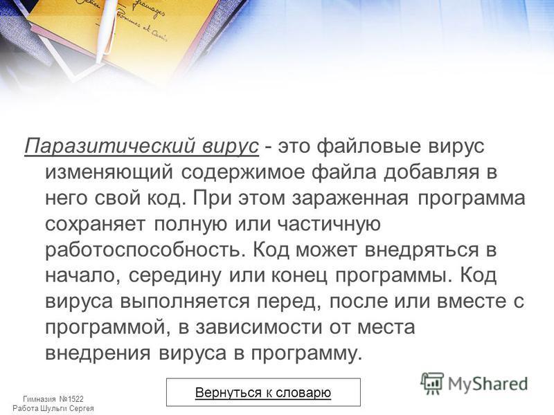 Гимназия 1522 Работа Шульги Сергея Паразитический вирус - это файловые вирус изменяющий содержимое файла добавляя в него свой код. При этом зараженная программа сохраняет полную или частичную работоспособность. Код может внедряться в начало, середину