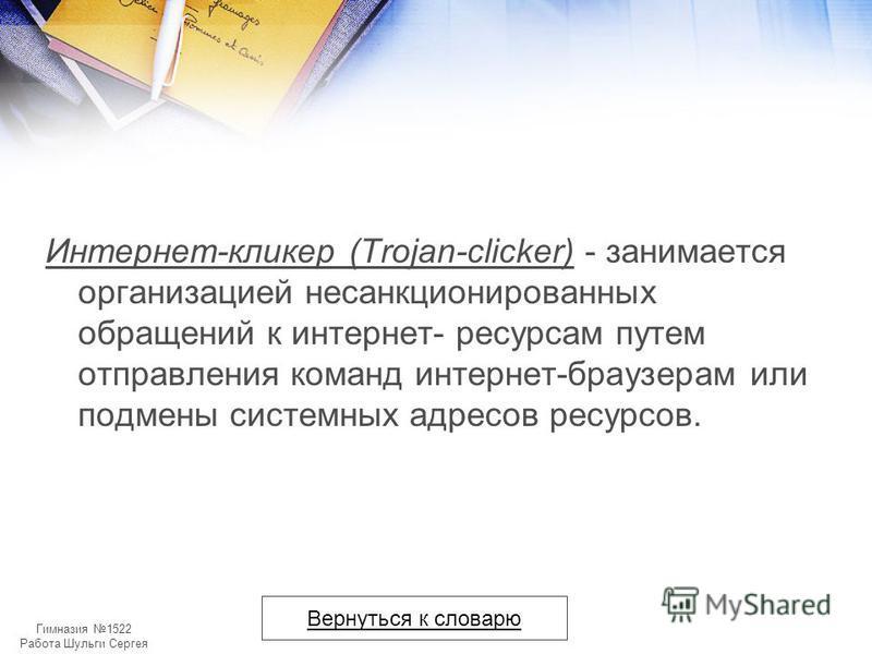 Гимназия 1522 Работа Шульги Сергея Интернет-кликер (Trojan-clicker) - занимается организацией несанкционированных обращений к интернет- ресурсам путем отправления команд интернет-браузерам или подмены системных адресов ресурсов. Вернуться к словарю