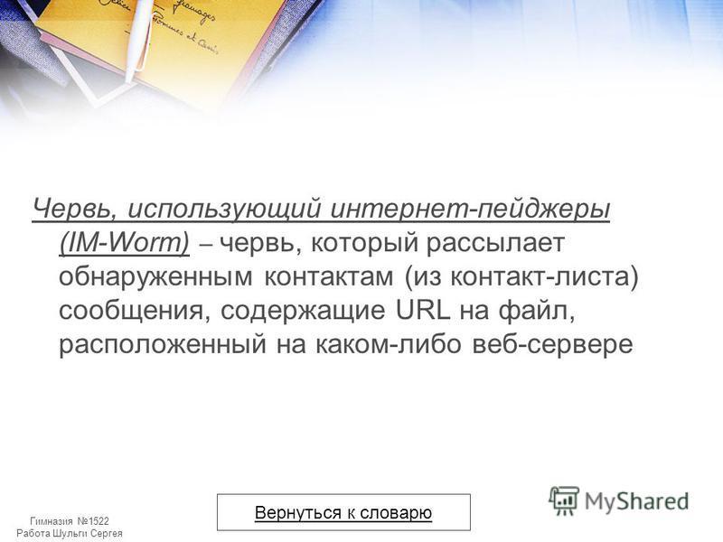 Гимназия 1522 Работа Шульги Сергея Червь, использующий интернет-пейджеры (IM-Worm) – червь, который рассылает обнаруженным контактам (из контакт-листа) сообщения, содержащие URL на файл, расположенный на каком-либо веб-сервере Вернуться к словарю