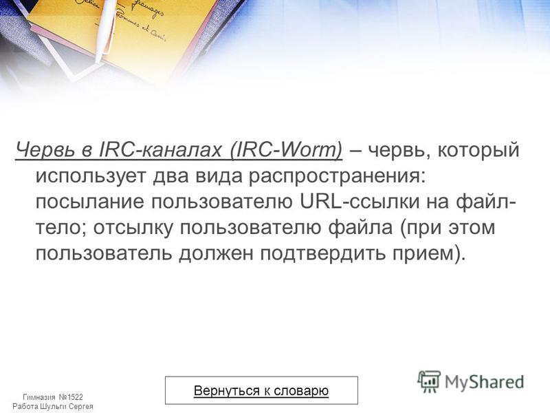 Гимназия 1522 Работа Шульги Сергея Червь в IRC-каналах (IRC-Worm) – червь, который использует два вида распространения: посылание пользователю URL-ссылки на файл- тело; отсылку пользователю файла (при этом пользователь должен подтвердить прием). Верн