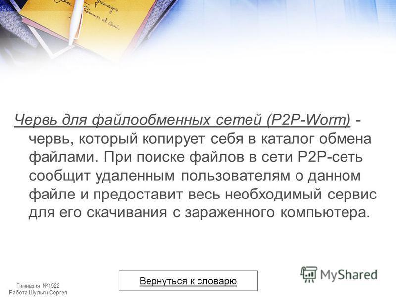 Гимназия 1522 Работа Шульги Сергея Червь для файлообменных сетей (P2P-Worm) - червь, который копирует себя в каталог обмена файлами. При поиске файлов в сети P2P-сеть сообщит удаленным пользователям о данном файле и предоставит весь необходимый серви